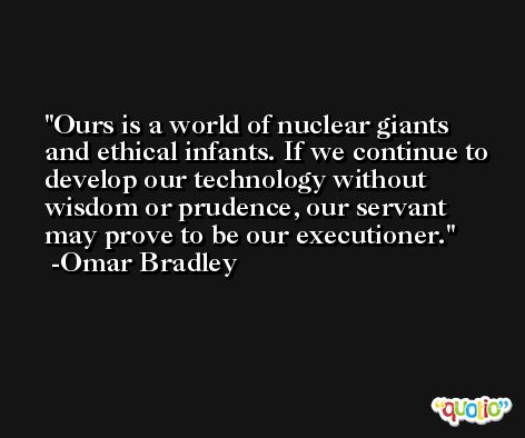 Ours is a world of nuclear giants and ethical infants. If we continue to develop our technology without wisdom or prudence, our servant may prove to be our executioner. -Omar Bradley