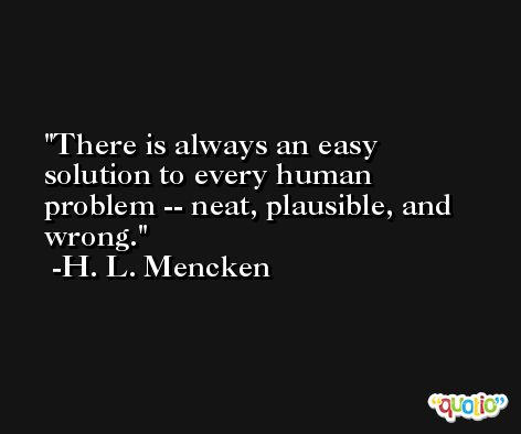 There is always an easy solution to every human problem -- neat, plausible, and wrong. -H. L. Mencken