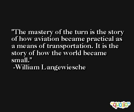The mastery of the turn is the story of how aviation became practical as a means of transportation. It is the story of how the world became small. -William Langewiesche