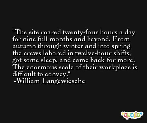 The site roared twenty-four hours a day for nine full months and beyond. From autumn through winter and into spring the crews labored in twelve-hour shifts, got some sleep, and came back for more. The enormous scale of their workplace is difficult to convey. -William Langewiesche