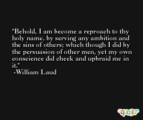 Behold, I am become a reproach to thy holy name, by serving any ambition and the sins of others; which though I did by the persuasion of other men, yet my own conscience did cheek and upbraid me in it. -William Laud