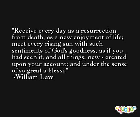 Receive every day as a resurrection from death, as a new enjoyment of life; meet every rising sun with such sentiments of God's goodness, as if you had seen it, and all things, new - created upon your account: and under the sense of so great a blessi. -William Law