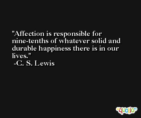 Affection is responsible for nine-tenths of whatever solid and durable happiness there is in our lives. -C. S. Lewis