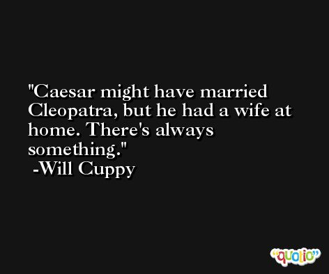 Caesar might have married Cleopatra, but he had a wife at home. There's always something. -Will Cuppy