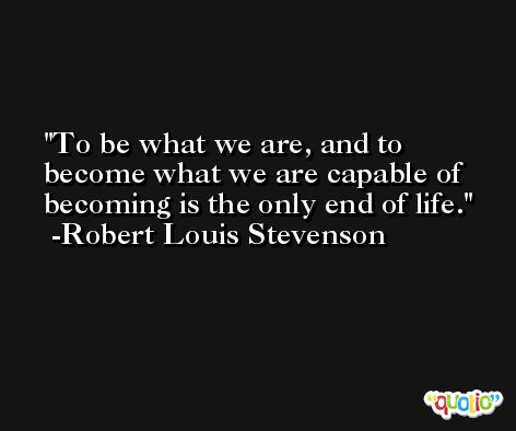 To be what we are, and to become what we are capable of becoming is the only end of life. -Robert Louis Stevenson