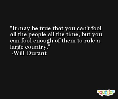 It may be true that you can't fool all the people all the time, but you can fool enough of them to rule a large country. -Will Durant