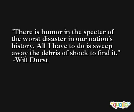 There is humor in the specter of the worst disaster in our nation's history. All I have to do is sweep away the debris of shock to find it. -Will Durst