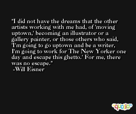 I did not have the dreams that the other artists working with me had, of 'moving uptown,' becoming an illustrator or a gallery painter, or those others who said, 'I'm going to go uptown and be a writer, I'm going to work for The New Yorker one day and escape this ghetto.' For me, there was no escape. -Will Eisner