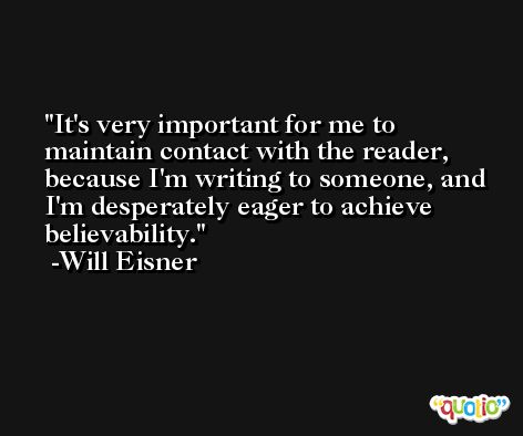 It's very important for me to maintain contact with the reader, because I'm writing to someone, and I'm desperately eager to achieve believability. -Will Eisner