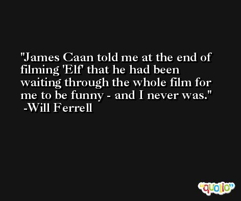 James Caan told me at the end of filming 'Elf' that he had been waiting through the whole film for me to be funny - and I never was. -Will Ferrell