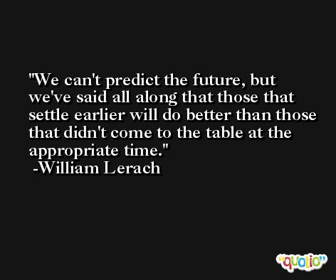 We can't predict the future, but we've said all along that those that settle earlier will do better than those that didn't come to the table at the appropriate time. -William Lerach