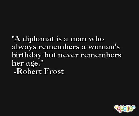 A diplomat is a man who always remembers a woman's birthday but never remembers her age. -Robert Frost