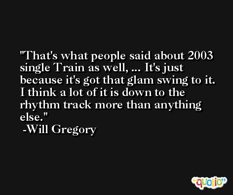 That's what people said about 2003 single Train as well, ... It's just because it's got that glam swing to it. I think a lot of it is down to the rhythm track more than anything else. -Will Gregory