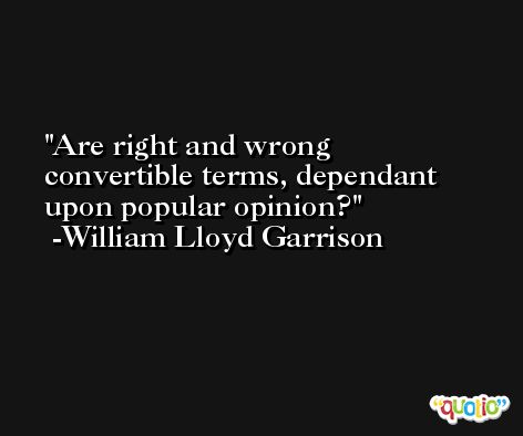 Are right and wrong convertible terms, dependant upon popular opinion? -William Lloyd Garrison