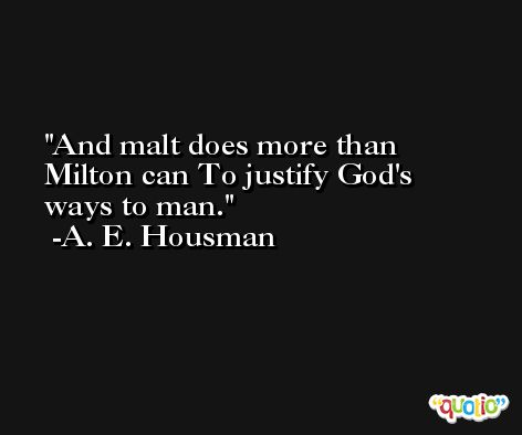 And malt does more than Milton can To justify God's ways to man. -A. E. Housman