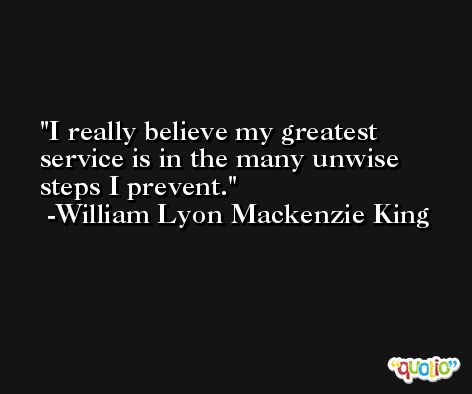 I really believe my greatest service is in the many unwise steps I prevent. -William Lyon Mackenzie King