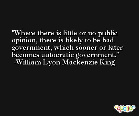 Where there is little or no public opinion, there is likely to be bad government, which sooner or later becomes autocratic government. -William Lyon Mackenzie King