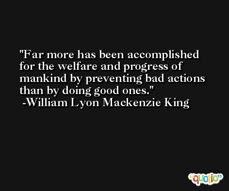 Far more has been accomplished for the welfare and progress of mankind by preventing bad actions than by doing good ones. -William Lyon Mackenzie King