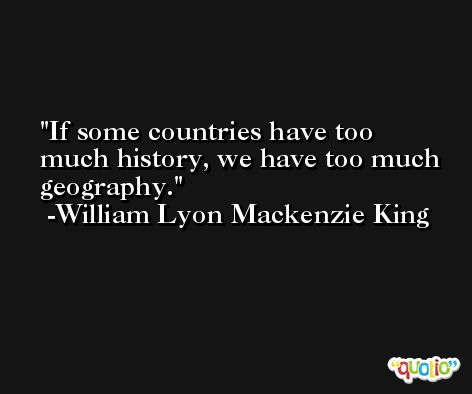 If some countries have too much history, we have too much geography. -William Lyon Mackenzie King