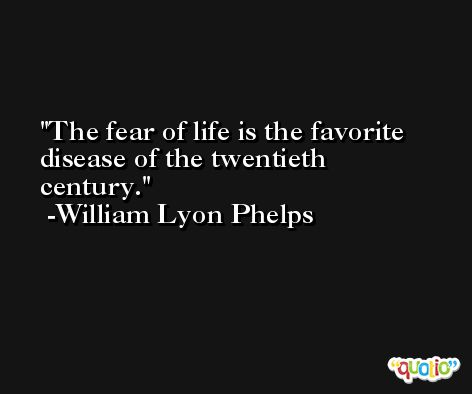 The fear of life is the favorite disease of the twentieth century. -William Lyon Phelps
