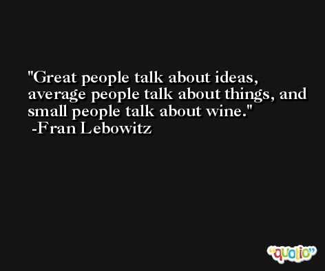 Great people talk about ideas, average people talk about things, and small people talk about wine. -Fran Lebowitz