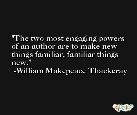 The two most engaging powers of an author are to make new things familiar, familiar things new. -William Makepeace Thackeray