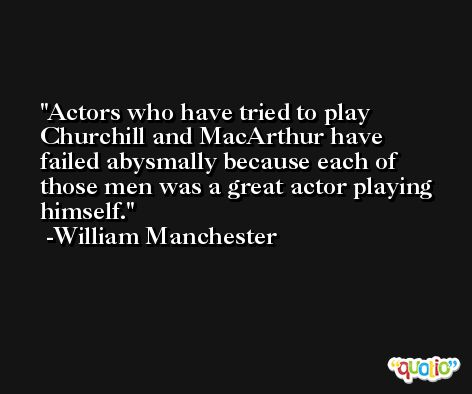 Actors who have tried to play Churchill and MacArthur have failed abysmally because each of those men was a great actor playing himself. -William Manchester