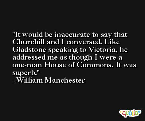 It would be inaccurate to say that Churchill and I conversed. Like Gladstone speaking to Victoria, he addressed me as though I were a one-man House of Commons. It was superb. -William Manchester