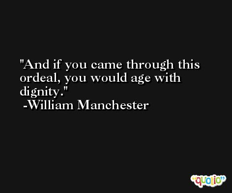 And if you came through this ordeal, you would age with dignity. -William Manchester
