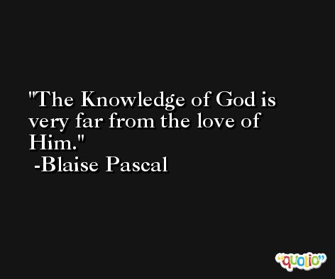 The Knowledge of God is very far from the love of  Him. -Blaise Pascal