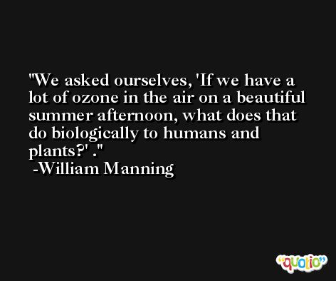 We asked ourselves, 'If we have a lot of ozone in the air on a beautiful summer afternoon, what does that do biologically to humans and plants?' . -William Manning