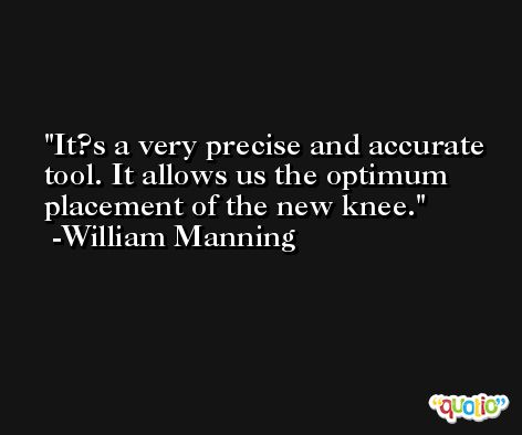 It?s a very precise and accurate tool. It allows us the optimum placement of the new knee. -William Manning