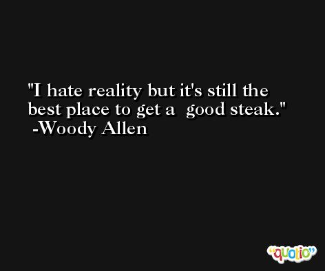 I hate reality but it's still the best place to get a  good steak.  -Woody Allen