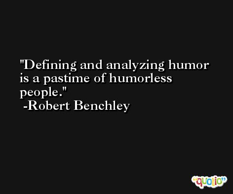 Defining and analyzing humor is a pastime of humorless people. -Robert Benchley
