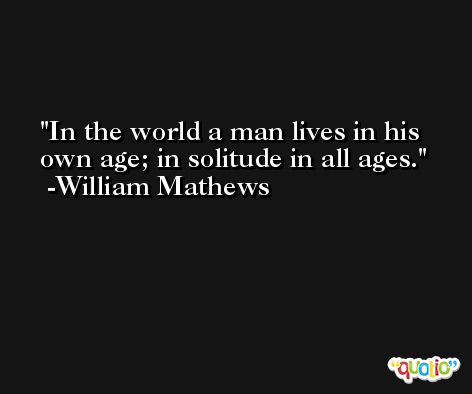 In the world a man lives in his own age; in solitude in all ages. -William Mathews