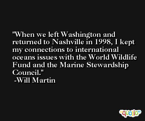 When we left Washington and returned to Nashville in 1998, I kept my connections to international oceans issues with the World Wildlife Fund and the Marine Stewardship Council. -Will Martin