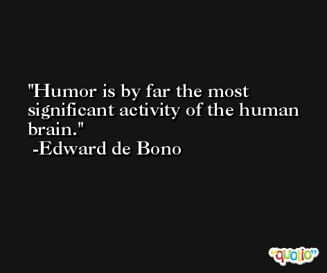 Humor is by far the most significant activity of the human brain. -Edward de Bono