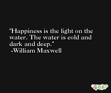 Happiness is the light on the water. The water is cold and dark and deep. -William Maxwell