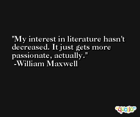 My interest in literature hasn't decreased. It just gets more passionate, actually. -William Maxwell