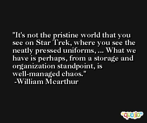 It's not the pristine world that you see on Star Trek, where you see the neatly pressed uniforms, ... What we have is perhaps, from a storage and organization standpoint, is well-managed chaos. -William Mcarthur