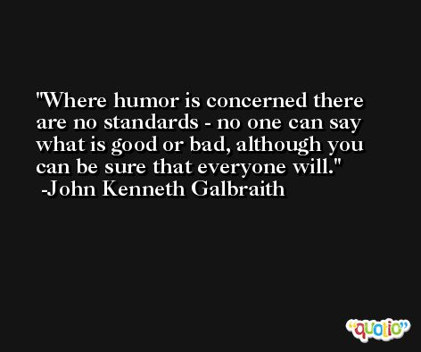 Where humor is concerned there are no standards - no one can say what is good or bad, although you can be sure that everyone will. -John Kenneth Galbraith