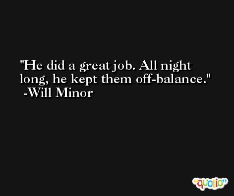 He did a great job. All night long, he kept them off-balance. -Will Minor