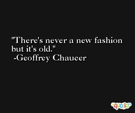 There's never a new fashion but it's old. -Geoffrey Chaucer