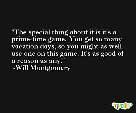 The special thing about it is it's a prime-time game. You get so many vacation days, so you might as well use one on this game. It's as good of a reason as any. -Will Montgomery