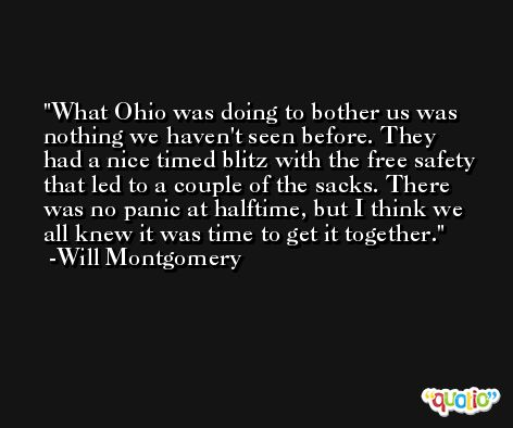 What Ohio was doing to bother us was nothing we haven't seen before. They had a nice timed blitz with the free safety that led to a couple of the sacks. There was no panic at halftime, but I think we all knew it was time to get it together. -Will Montgomery