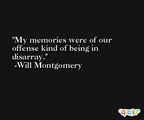 My memories were of our offense kind of being in disarray. -Will Montgomery