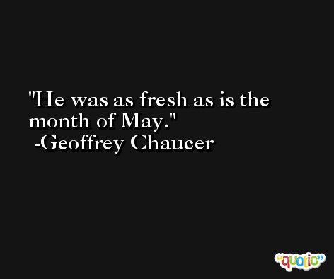 He was as fresh as is the month of May. -Geoffrey Chaucer