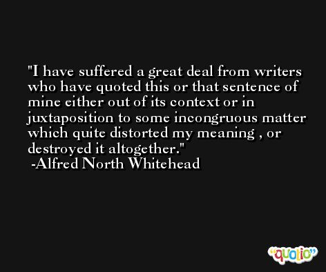 I have suffered a great deal from writers who have quoted this or that sentence of mine either out of its context or in juxtaposition to some incongruous matter which quite distorted my meaning , or destroyed it altogether. -Alfred North Whitehead