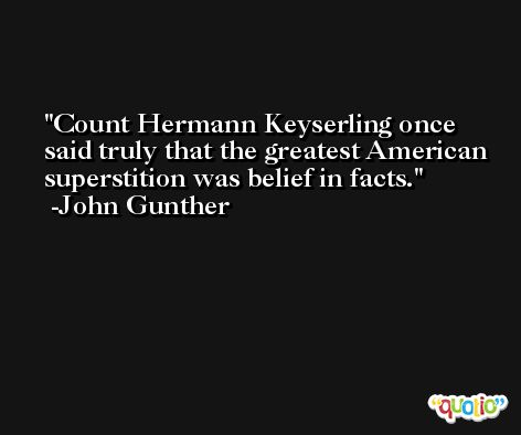 Count Hermann Keyserling once said truly that the greatest American superstition was belief in facts. -John Gunther