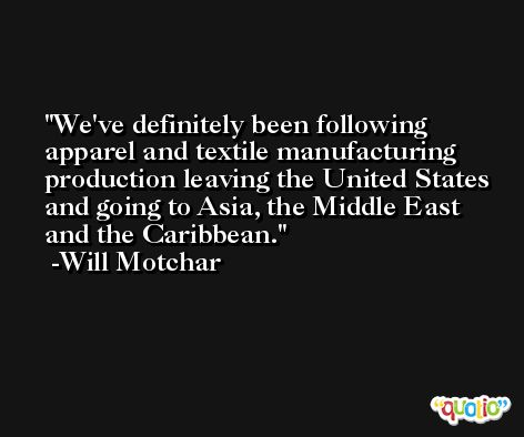 We've definitely been following apparel and textile manufacturing production leaving the United States and going to Asia, the Middle East and the Caribbean. -Will Motchar